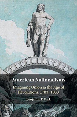 American Nationalisms Imagining Union in the Age of Revolutions, 1783-1833