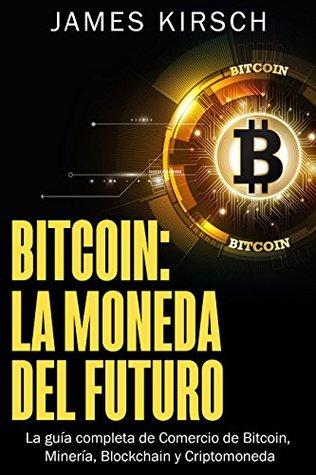Bitcoin La Moneda Del Futuro La Guía Completa De Comercio De Bitcoin Minería Blockchain Y Criptomoneda By James Kirsch