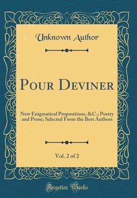 Pour Deviner, Vol. 2 of 2: New Enigmatical Propositions, &c.; Poetry and Prose; Selected from the Best Authors (Classic Reprint)