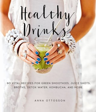 Healthy Drinks: 60 Vital Recipes for Green Smoothies, Juice Shots, Broths, Detox Water, Kombucha, and More