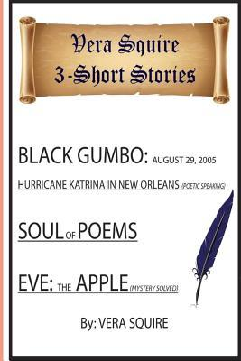 Vera Squire 3 Short Stories: Black Gumbo: August 29,2005 Hurricane Katrina in New Orleans (Poetic Speaking) Soul of Poems Eve: the Apple (mystery solved)