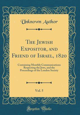 The Jewish Expositor, and Friend of Israel, 1820, Vol. 5: Containing Monthly Communications Respecting the Jews, and the Proceedings of the London Society Unknown