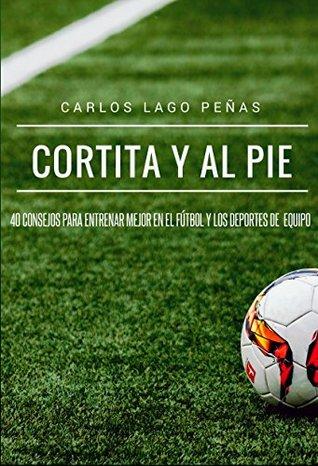 Cortita y al pie: 40 consejos para entrenar mejor en el fútbol y los deportes de equipo Carlos Lago Peñas