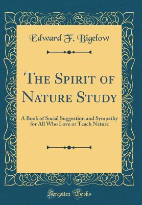 The Spirit of Nature Study: A Book of Social Suggestion and Sympathy for All Who Love or Teach Nature Edward F Bigelow