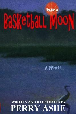 Under a Basketball Moon  by  Perry Ashe