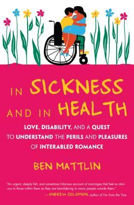 In Sickness and in Health Love, Disability, and a Quest to Understand the Perils and Pleasures ofInterabled Romance