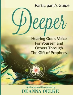 Deeper: Hearing Gods Voice For Yourself and Others Through The Gift of Prophecy: Participants Guide