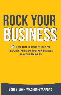 Rock Your Business: 26 Essential Lessons to Plan, Run, and Grow Your New Business from the Ground Up  by  Boni Wagner-Stafford