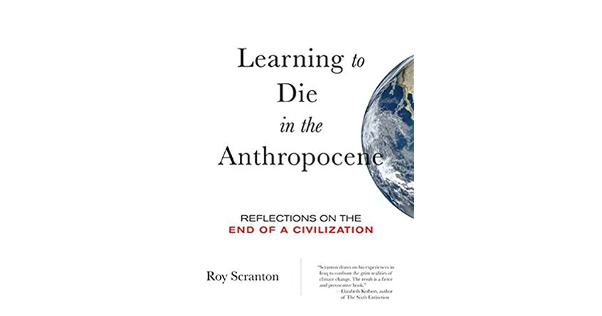 the straying from natural order in learning to die in the anthropocene a book by roy scranton But the sense of a natural order that can exist outside of humanity our burn rate is stirring natural and anthropogenic combustion into a common cauldron there.