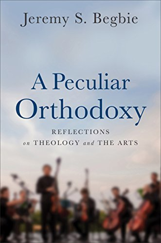 A Peculiar Orthodoxy: Reflections on Theology and the Arts Jeremy S Begbie