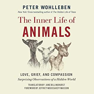 The Inner Life of Animals: Love, Grief, and Compassion: Surprising Observations of a Hidden World