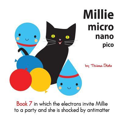 Millie Micro Nano Pico Book 7 in Which the Electrons Invite Millie to a Party and She Is Shocked  by  Antimatter by Tiziana Stoto