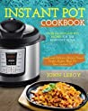 Instant Pot Cookbook: Over 100 Instant Pot Recipes for the Everyday Home Simple and Delicious Electric Pressure Cooker Recipes Made for Your Instant Pot