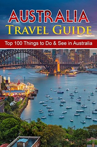 Australia Travel Guide: Top 100 Things to Do & See in Australia (Luxury Travel Australia, Budget Travel Australia, Sydney, Melbourne, Perth, Gold Coast Tasmania)