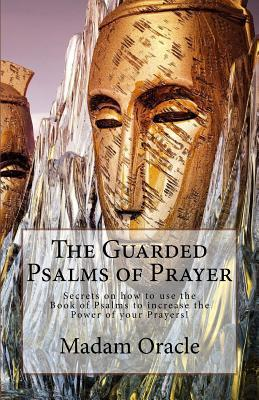 The Guarded Psalms of Prayer: Secrets on how to use the Book of Psalms to increase the Power of your Prayers!