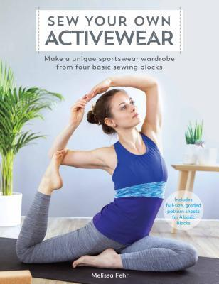 Sew Your Own Activewear Make a Unique Sportswear Wardrobe from Four Basic Sewing Blocks
