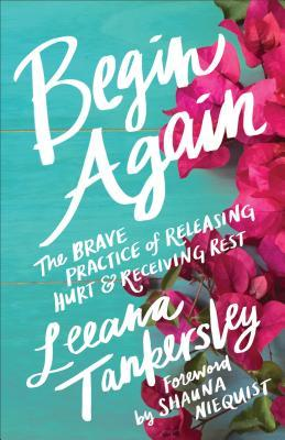 Begin Again The Brave Practice of Releasing Hurt and Receiving Rest