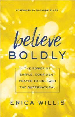 Believe Boldly The Power of Simple, Confident Prayer to Unleash the Supernatural