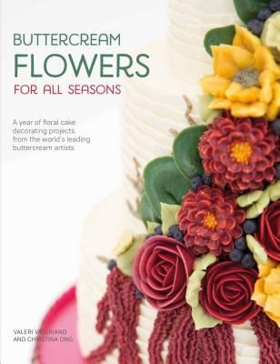 Buttercream Flowers for All Seasons A Year of Floral Cake Decorating Projects from the World's Leading Buttercream Artists