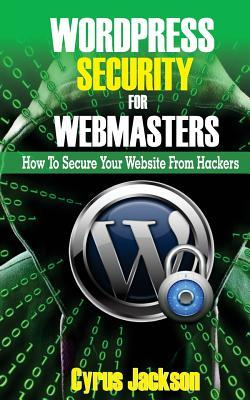 Wordpress Security for Webmasters: How to Secure Your Website from Hackers