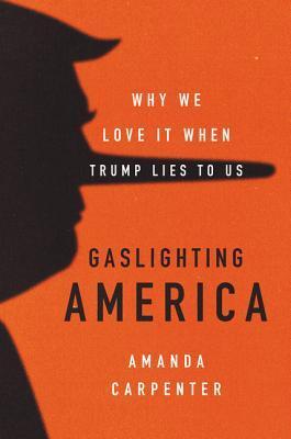 Gaslighting America: Why We Love It When Trump Lies to Us by Amanda
