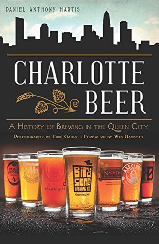 Charlotte Beer: A History of Brewing in the Queen City (American Palate) Daniel Anthony Hartis, Win Bassett, Eric Gaddy