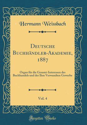 Deutsche Buchh�ndler-Akademie, 1887, Vol. 4: Organ F�r Die Gesamt-Interessen Des Buchhandels Und Der Ihm Verwandten Gewerbe Hermann Weissbach