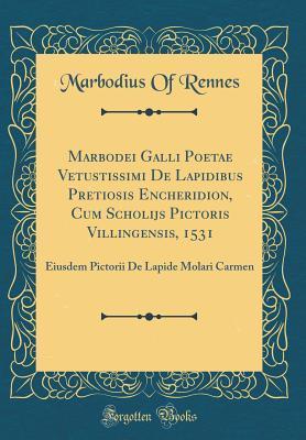Marbodei Galli Poetae Vetustissimi de Lapidibus Pretiosis Encheridion, Cum Scholijs Pictoris Villingensis, 1531: Eiusdem Pictorii de Lapide Molari Carmen (Classic Reprint)
