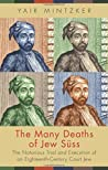 The Many Deaths of Jew S�ss: The Notorious Trial and Execution of an Eighteenth-Century Court Jew