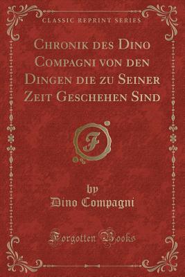 Chronik Des Dino Compagni Von Den Dingen Die Zu Seiner Zeit Geschehen Sind (Classic Reprint)
