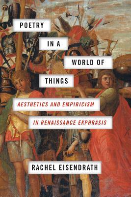 Poetry in a World of Things Aesthetics and Empiricism in Renaissance Ekphrasis