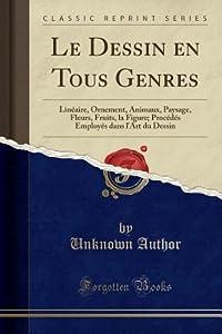 Le Dessin En Tous Genres: Lin�aire, Ornement, Animaux, Paysage, Fleurs, Fruits, La Figure; Proc�d�s Employ�s Dans l'Art Du Dessin