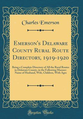 Emersons Delaware County Rural Route Directory, 1919-1920: Being a Complete Directory of All the Rural Routes in Delaware County, in the Following Manner: Name of Husband, Wife, Children, with Ages Charles Emerson