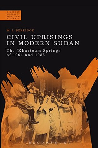 Civil Uprisings in Modern Sudan: The 'Khartoum Springs' of 1964 and 1985 (A Modern History of Politics and Violence)