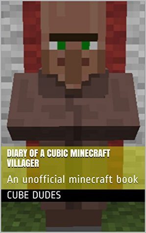 Diary of a cubic Minecraft villager: An unofficial minecraft