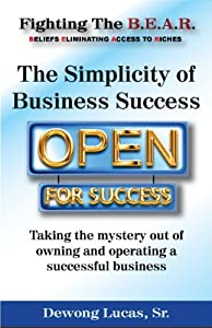 The Simplicity of Business: Taking the Mystery out of Owning and Operating a Business. (Fighting The B.E.A.R. Book 8)