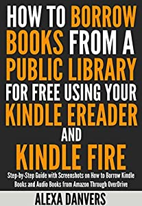 How to Borrow Books from a Public Library for Free Using your Kindle E-reader and Kindle Fire: Step-by-Step Guide with Screenshots on How to Borrow Kindle ... and Audio Books from Amazon Through Ove