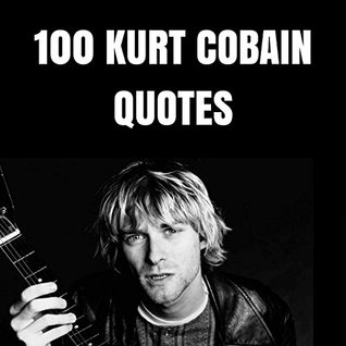 100 Kurt Cobain Quotes: 100 Interesting Quotes By And About ...