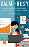 CALM Not BUSY: How to Manage Your Nonprofit's Communications for Great Results