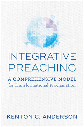 Integrative Preaching A Comprehensive Model for Transformational Proclamation