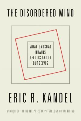 The Disordered Mind by Eric R. Kandel
