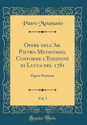 Opere Dell'ab. Pietro Metastasio, Conforme l'Edizione Di Lucca del 1781, Vol. 5: Opere Postume (Classic Reprint)