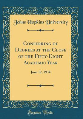 Conferring of Degrees at the Close of the Fifty-Eight Academic Year: June 12, 1934 Johns Hopkins University