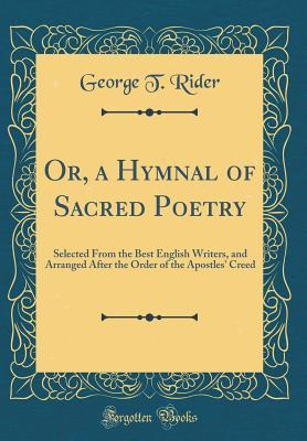 Or, a Hymnal of Sacred Poetry: Selected from the Best English Writers, and Arranged After the Order of the Apostles' Creed