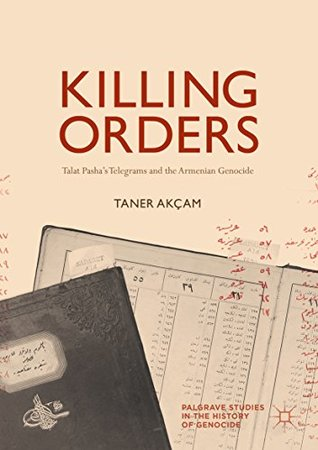Killing Orders: Talat Pasha's Telegrams and the Armenian Genocide (Palgrave Studies in the History of Genocide)