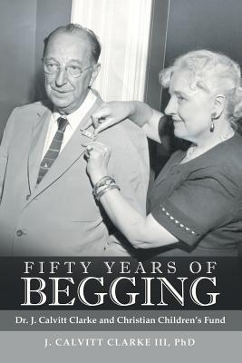 Fifty Years of Begging: Dr. J. Calvitt Clarke and Christian Children's Fund