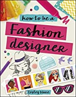 How To Be A Fashion Designer Ideas Projects And Styling Tips To Help You Become A Fabulous Fashion Designer By Lesley Ware
