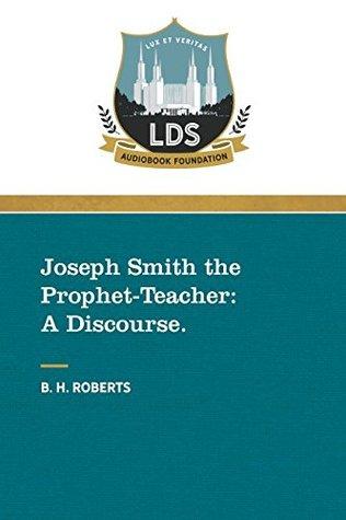Joseph Smith the Prophet-Teacher: A Discourse