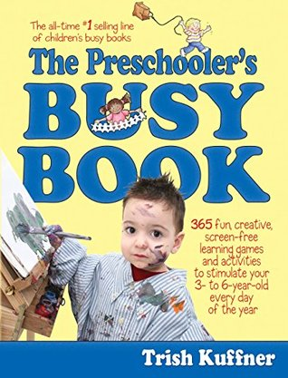 The Preschooler's Busy Book: 365 Fun, Creative, Screen-Free Learning Games and Activities to Stimulate Your 3- to 6-Year-Old Every Day of the Year