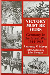 Victory Must Be Ours: Germany in the Great War, 1914-1918